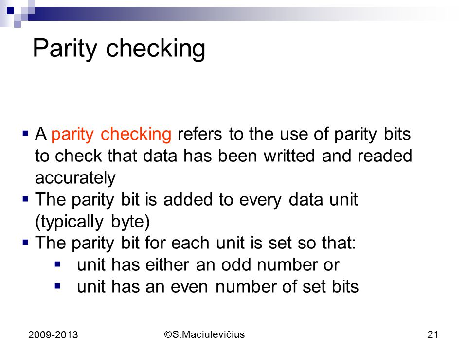Parity checking A parity checking refers to the use of parity bits to check that data has been writted and readed accurately.