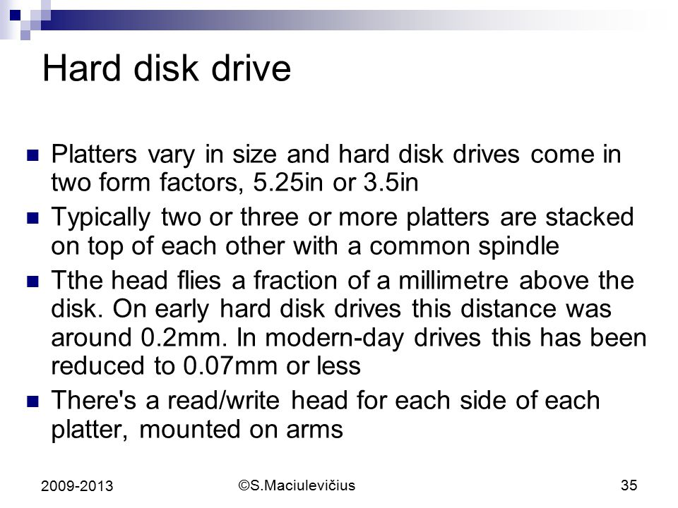 Hard disk drive Platters vary in size and hard disk drives come in two form factors, 5.25in or 3.5in.