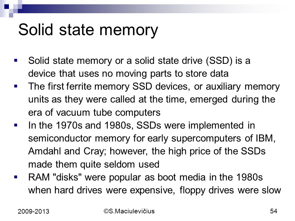 Solid state memory Solid state memory or a solid state drive (SSD) is a device that uses no moving parts to store data.