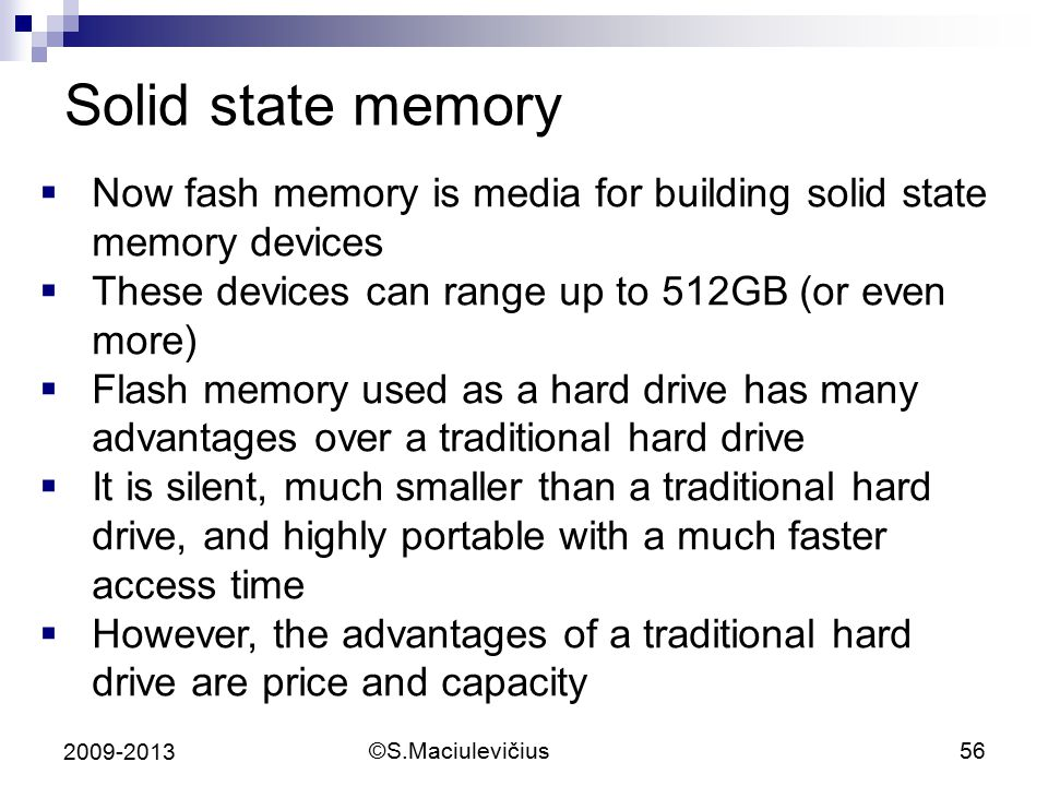 Solid state memory Now fash memory is media for building solid state memory devices. These devices can range up to 512GB (or even more)