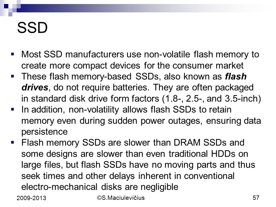 SSD Most SSD manufacturers use non-volatile flash memory to create more compact devices for the consumer market.