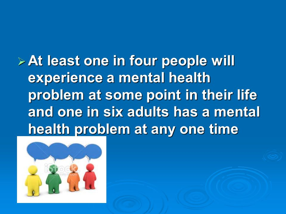 At least one in four people will experience a mental health problem at some point in their life and one in six adults has a mental health problem at any one time
