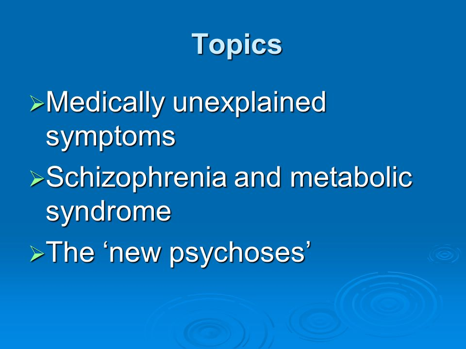 Topics Medically unexplained symptoms Schizophrenia and metabolic syndrome The 'new psychoses'