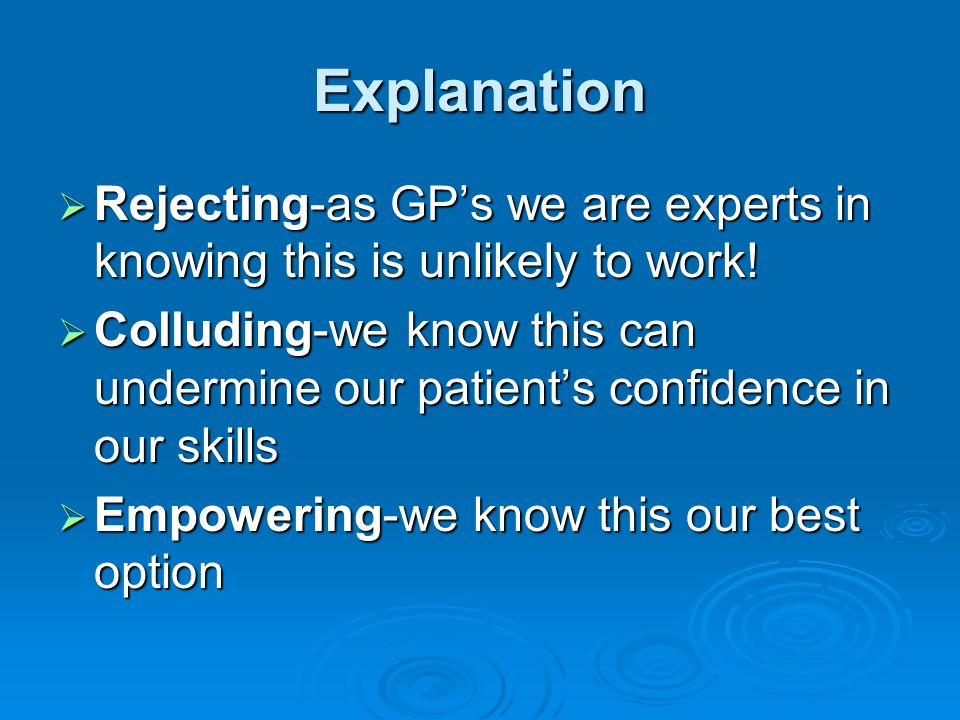 Explanation Rejecting-as GP's we are experts in knowing this is unlikely to work!