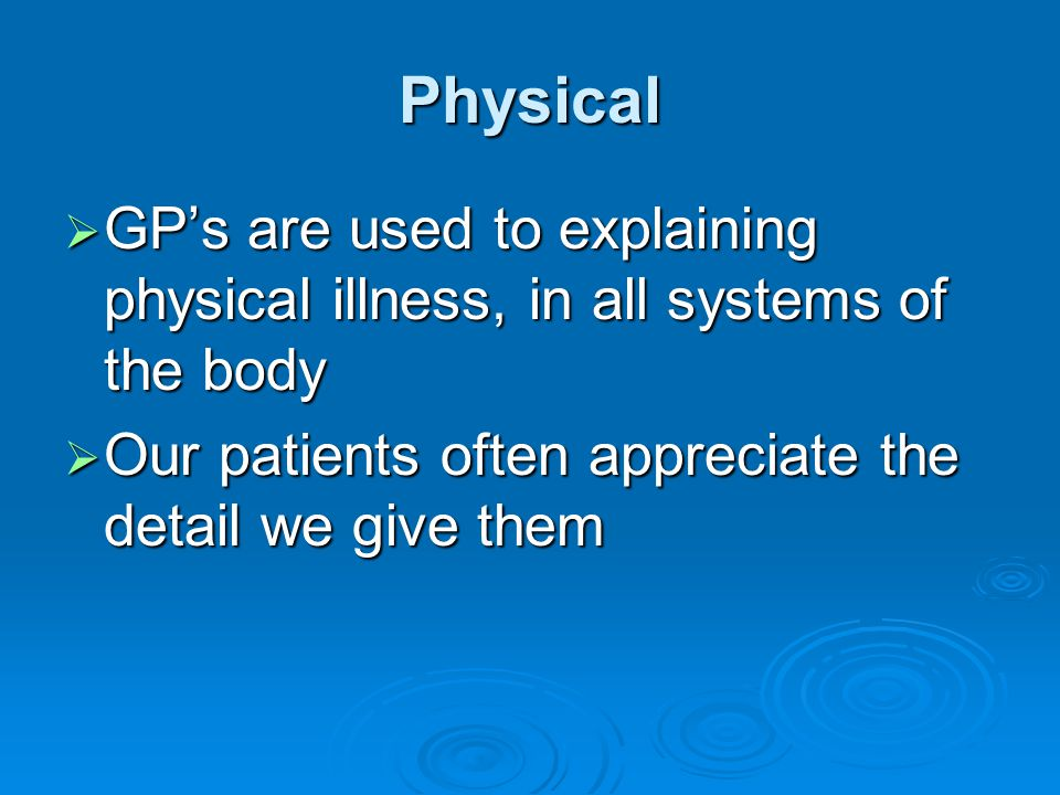 Physical GP's are used to explaining physical illness, in all systems of the body.