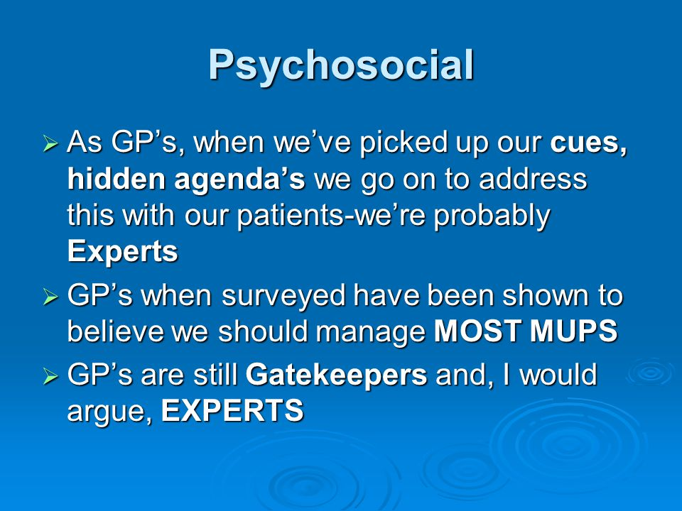 Psychosocial As GP's, when we've picked up our cues, hidden agenda's we go on to address this with our patients-we're probably Experts.
