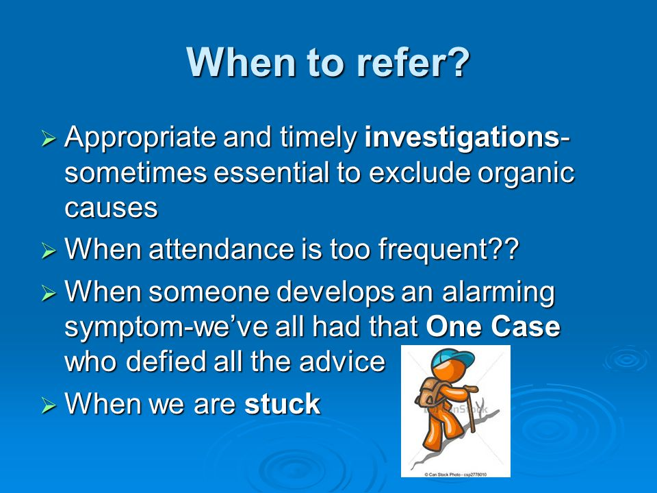 When to refer Appropriate and timely investigations-sometimes essential to exclude organic causes.