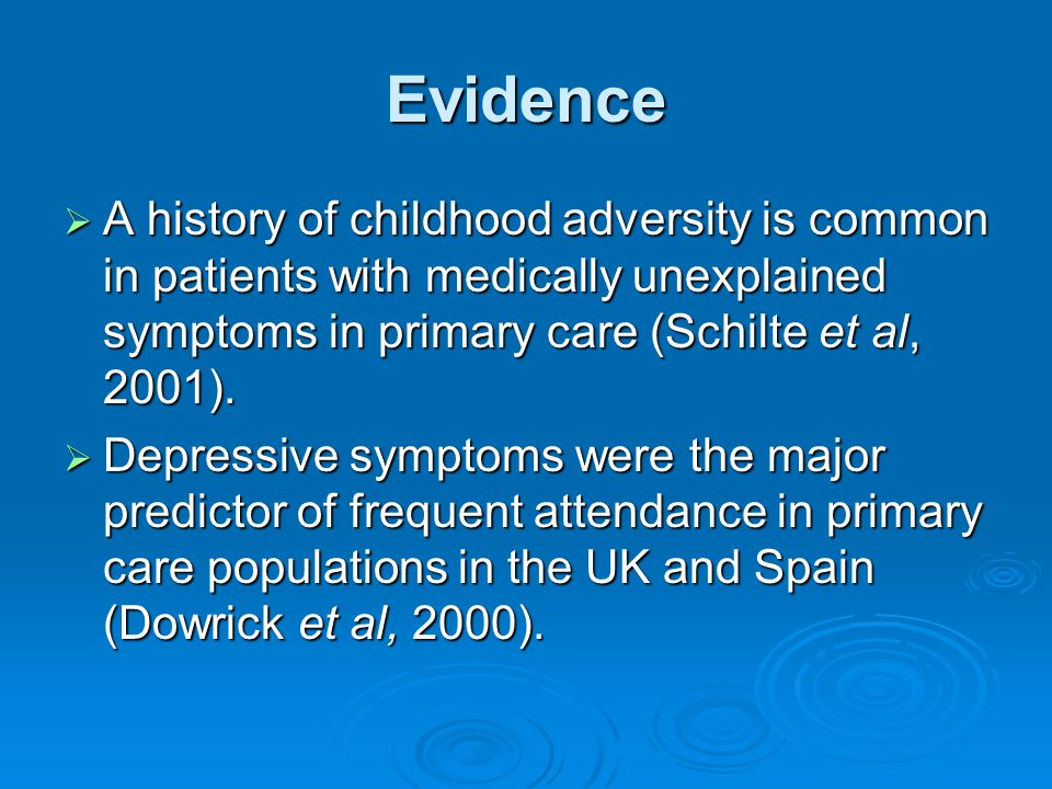 Evidence A history of childhood adversity is common in patients with medically unexplained symptoms in primary care (Schilte et al, 2001).