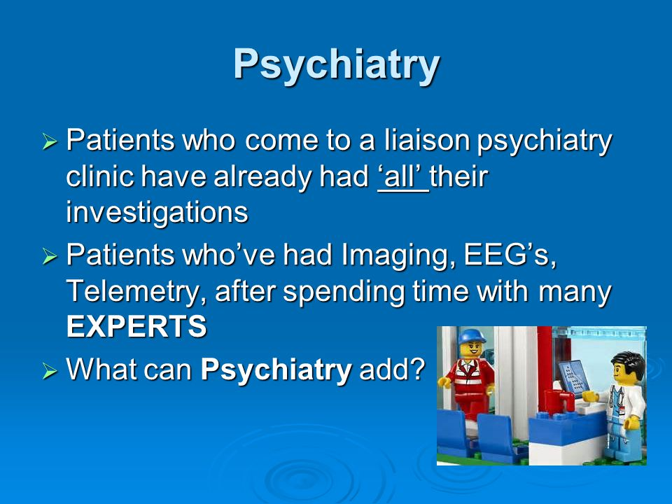 Psychiatry Patients who come to a liaison psychiatry clinic have already had 'all' their investigations.