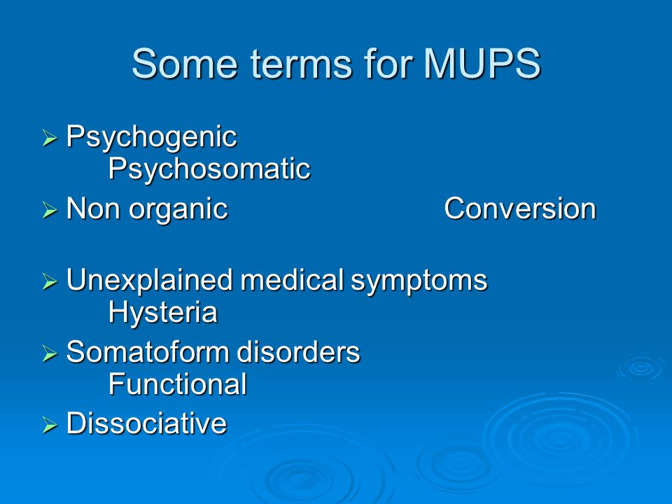 Some terms for MUPS Psychogenic Psychosomatic Non organic Conversion