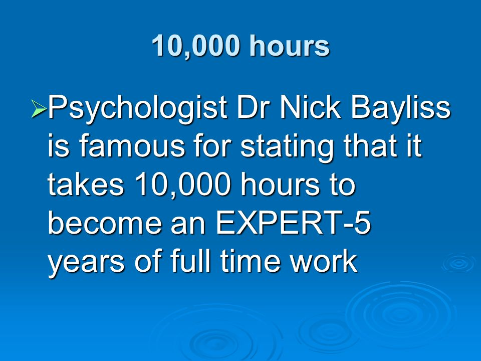 10,000 hours Psychologist Dr Nick Bayliss is famous for stating that it takes 10,000 hours to become an EXPERT-5 years of full time work.