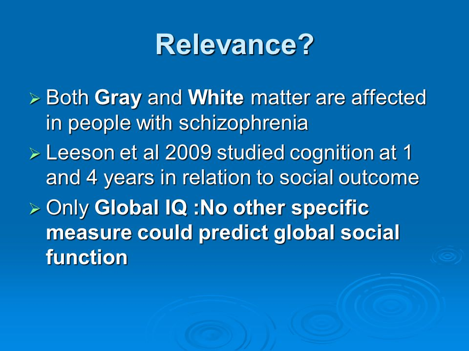 Relevance Both Gray and White matter are affected in people with schizophrenia.
