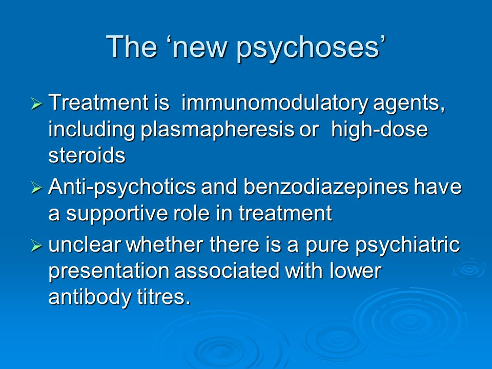 The 'new psychoses' Treatment is immunomodulatory agents, including plasmapheresis or high-dose steroids.