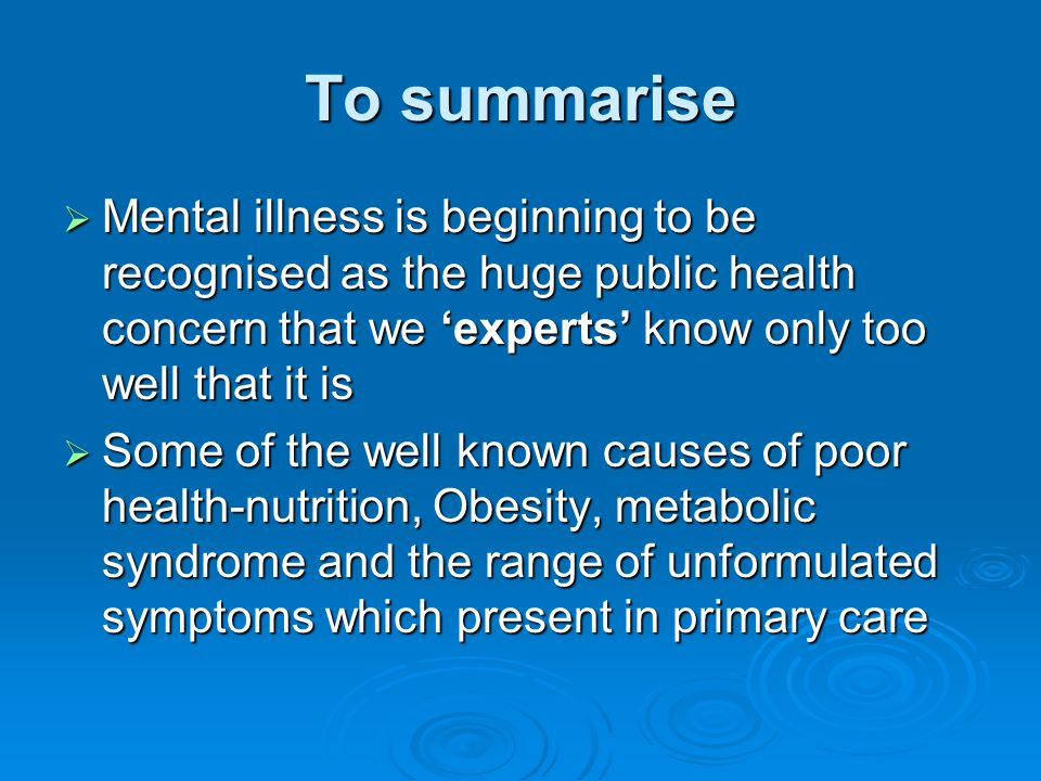 To summarise Mental illness is beginning to be recognised as the huge public health concern that we 'experts' know only too well that it is.
