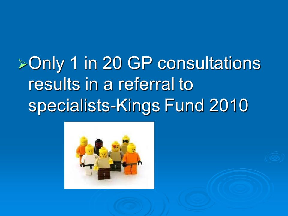 Only 1 in 20 GP consultations results in a referral to specialists-Kings Fund 2010