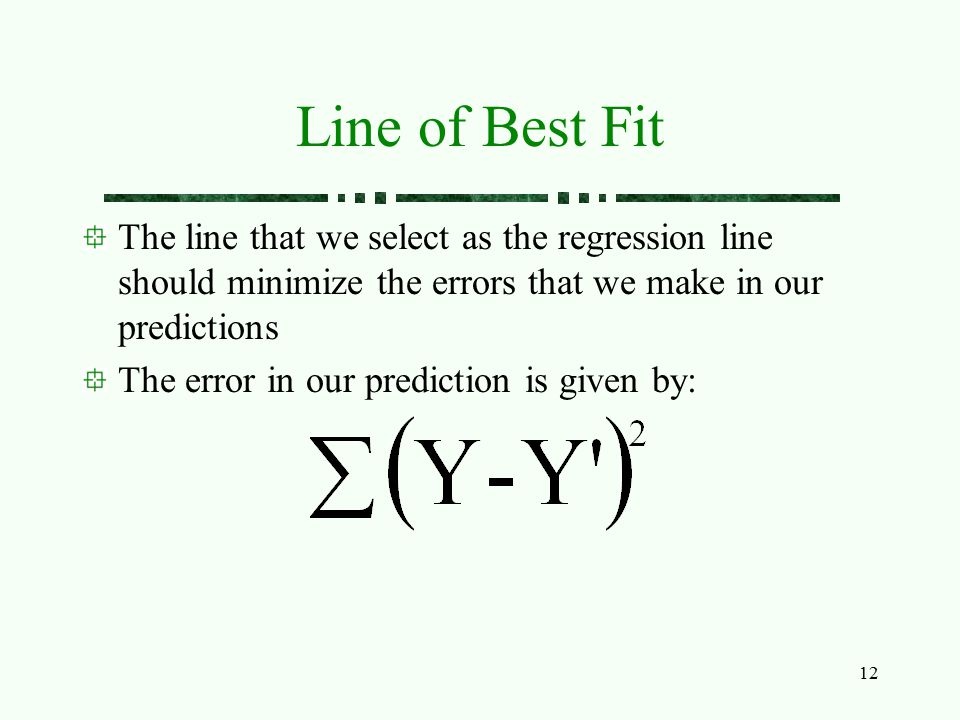 Line of Best Fit The line that we select as the regression line should minimize the errors that we make in our predictions.