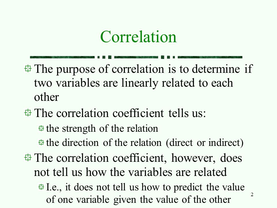 Correlation The purpose of correlation is to determine if two variables are linearly related to each other.