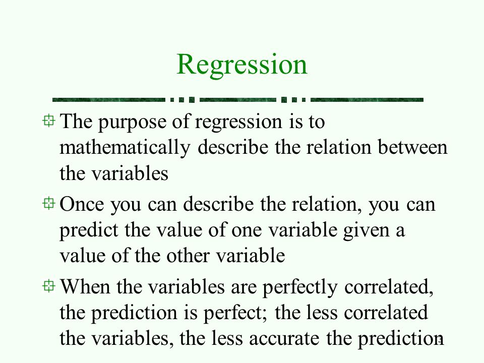 Regression The purpose of regression is to mathematically describe the relation between the variables.