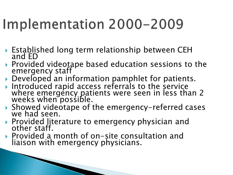 Implementation 2000-2009 Established long term relationship between CEH and ED. Provided videotape based education sessions to the emergency staff.