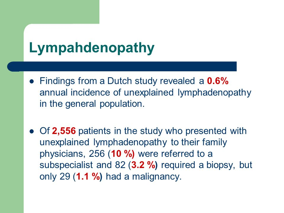 Lympahdenopathy Findings from a Dutch study revealed a 0.6% annual incidence of unexplained lymphadenopathy in the general population.