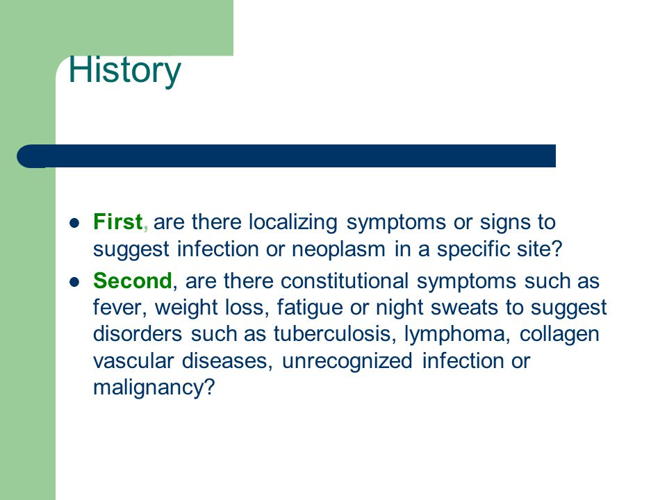 History First, are there localizing symptoms or signs to suggest infection or neoplasm in a specific site
