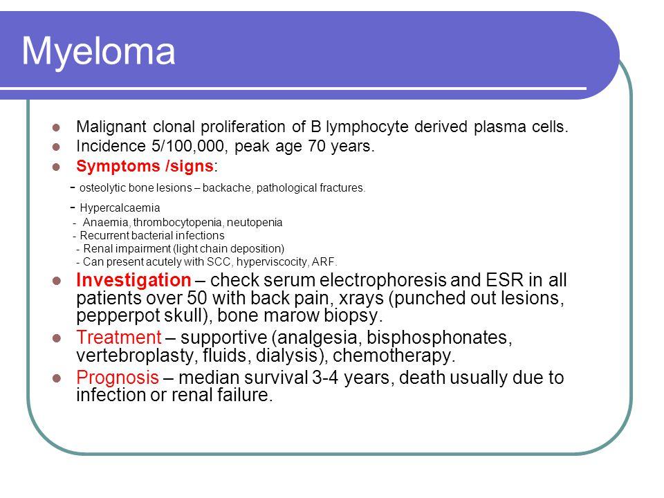 Myeloma Malignant clonal proliferation of B lymphocyte derived plasma cells. Incidence 5/100,000, peak age 70 years.