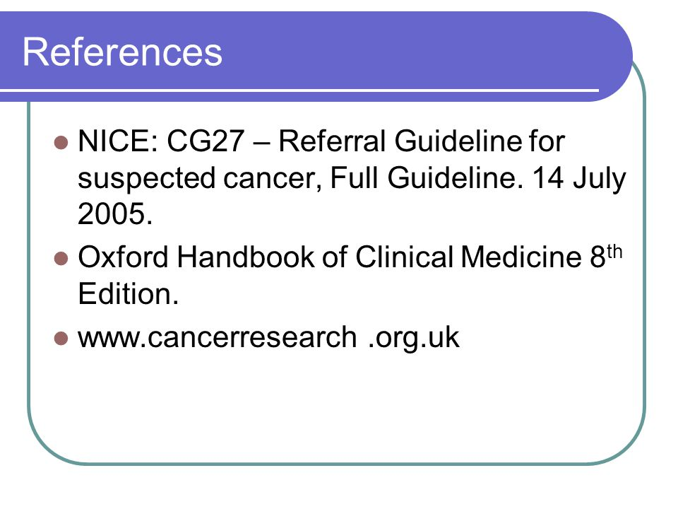 References NICE: CG27 – Referral Guideline for suspected cancer, Full Guideline. 14 July 2005. Oxford Handbook of Clinical Medicine 8th Edition.
