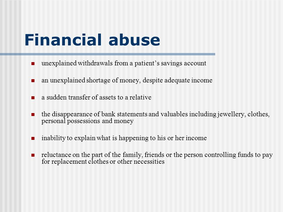 Financial abuse unexplained withdrawals from a patient's savings account. an unexplained shortage of money, despite adequate income.