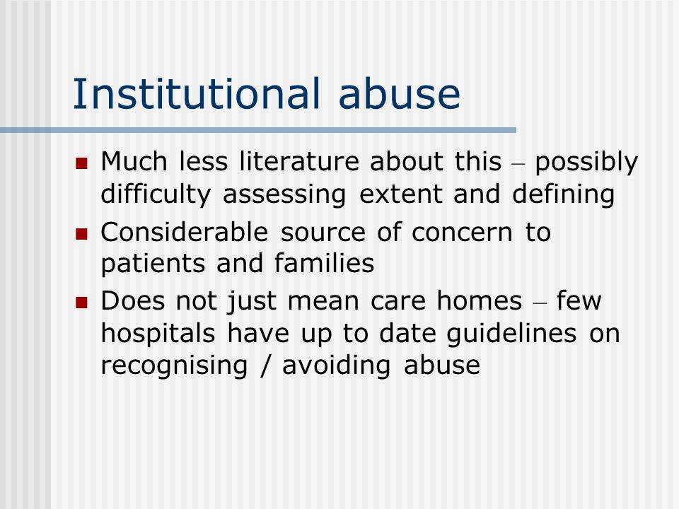 Institutional abuse Much less literature about this – possibly difficulty assessing extent and defining.