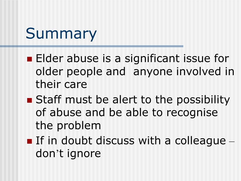 Summary Elder abuse is a significant issue for older people and anyone involved in their care.