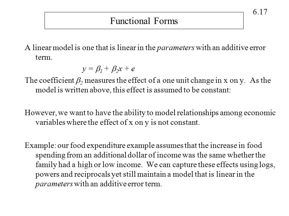 Functional Forms A linear model is one that is linear in the parameters with an additive error term.