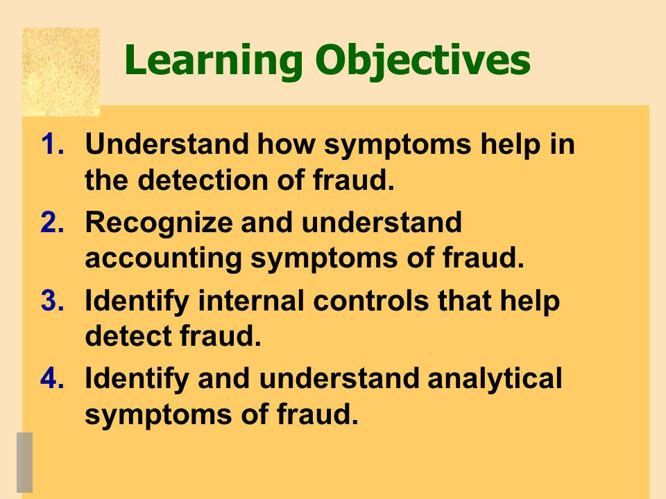 Learning Objectives Understand how symptoms help in the detection of fraud. Recognize and understand accounting symptoms of fraud.