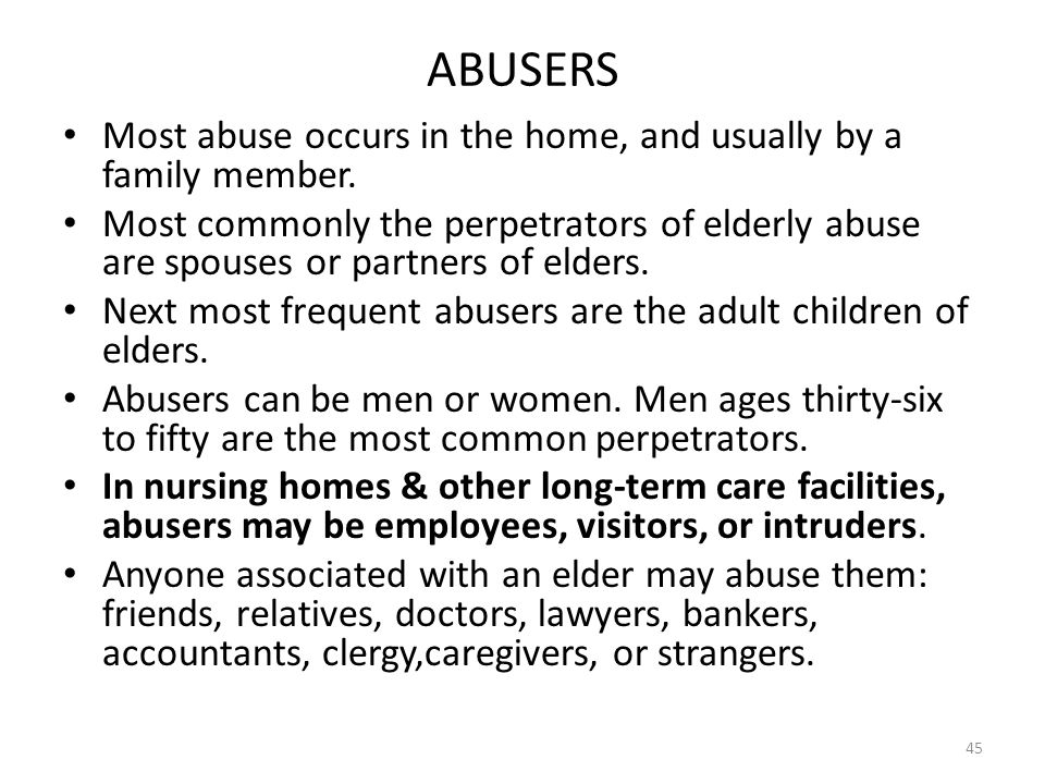 ABUSERS Most abuse occurs in the home, and usually by a family member.