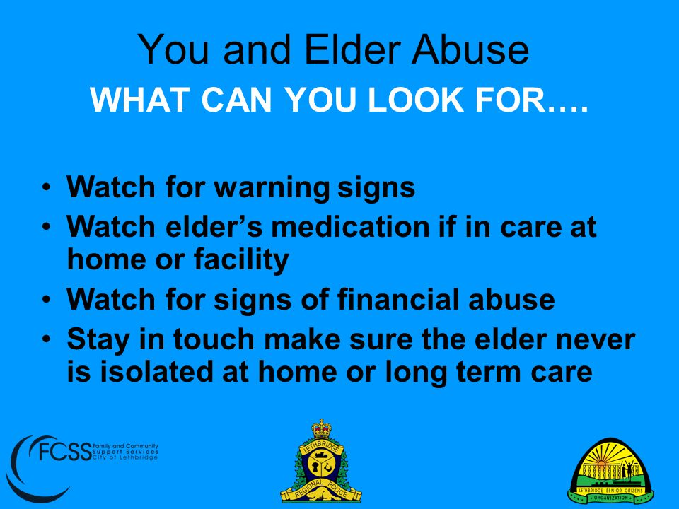 You and Elder Abuse WHAT CAN YOU LOOK FOR…. Watch for warning signs