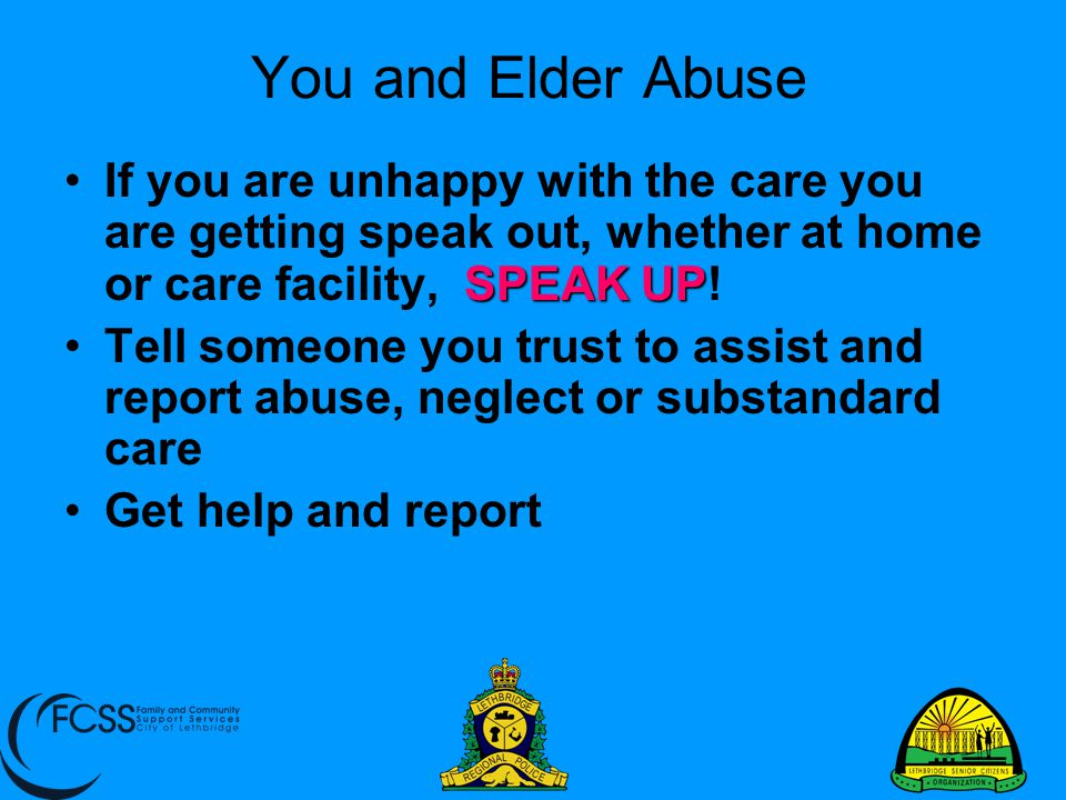 You and Elder Abuse If you are unhappy with the care you are getting speak out, whether at home or care facility, SPEAK UP!