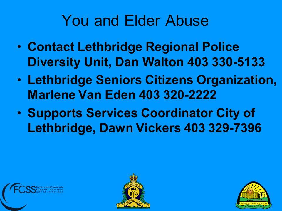 You and Elder Abuse Contact Lethbridge Regional Police Diversity Unit, Dan Walton 403 330-5133.