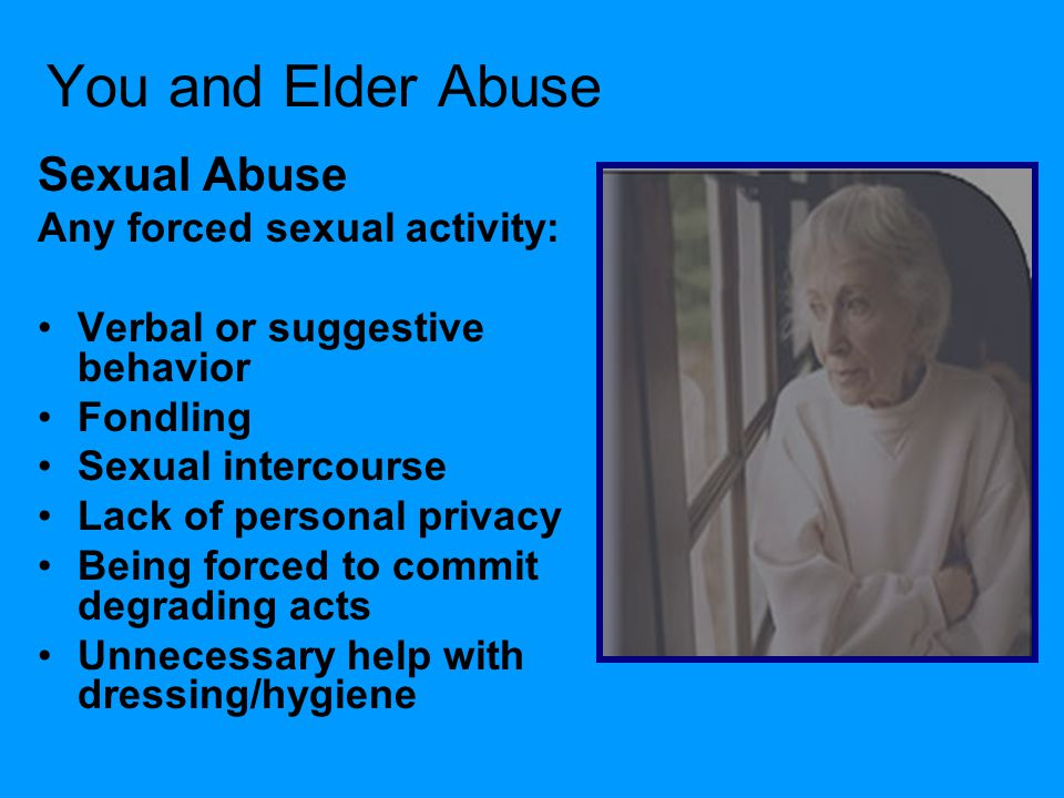 You and Elder Abuse Sexual Abuse Any forced sexual activity: