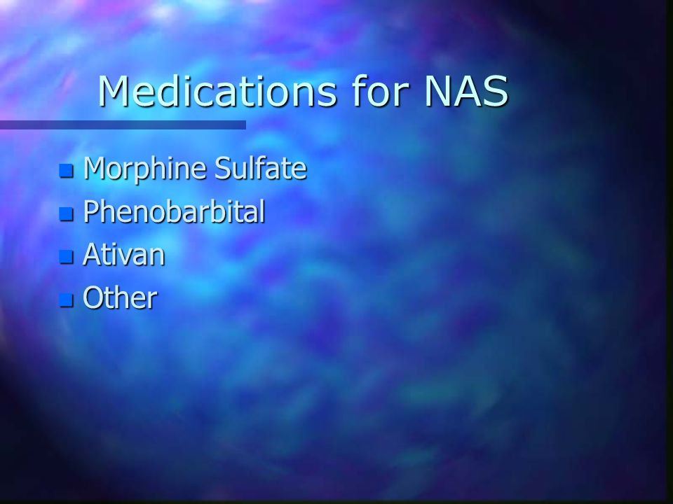 Medications for NAS Morphine Sulfate Phenobarbital Ativan Other