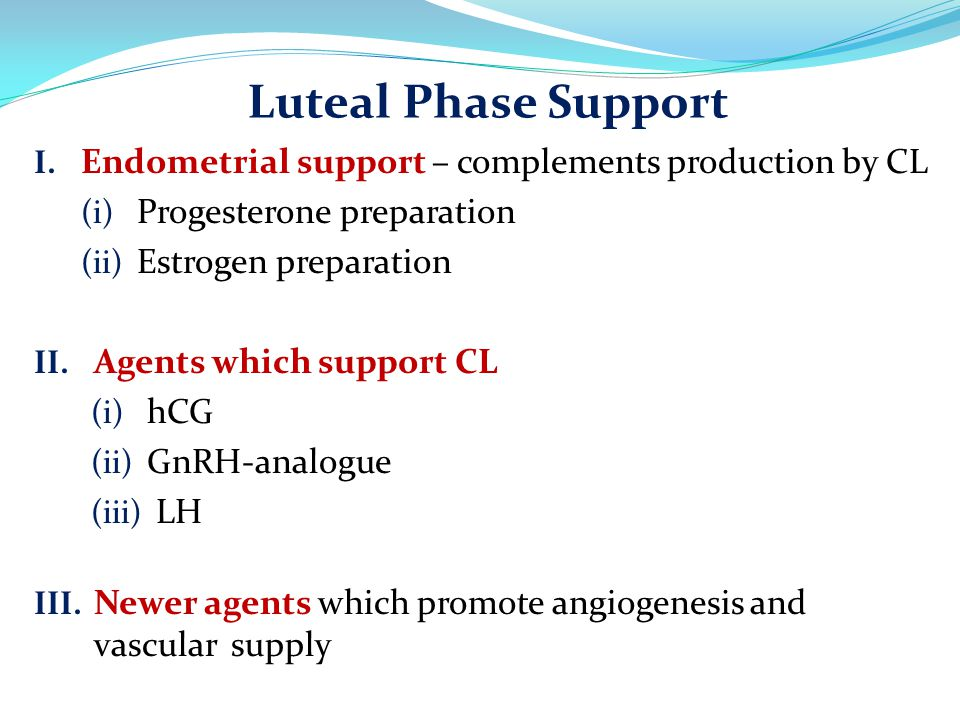 Luteal Phase Support Endometrial support – complements production by CL. Progesterone preparation.