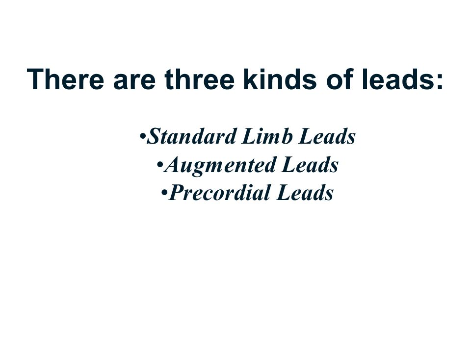 There are three kinds of leads: