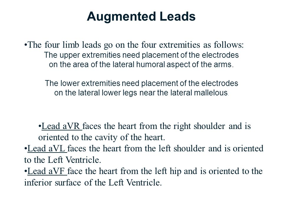 Augmented Leads The four limb leads go on the four extremities as follows: The upper extremities need placement of the electrodes.