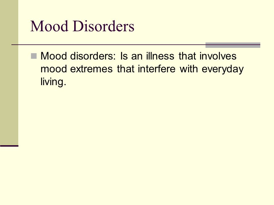 Mood Disorders Mood disorders: Is an illness that involves mood extremes that interfere with everyday living.