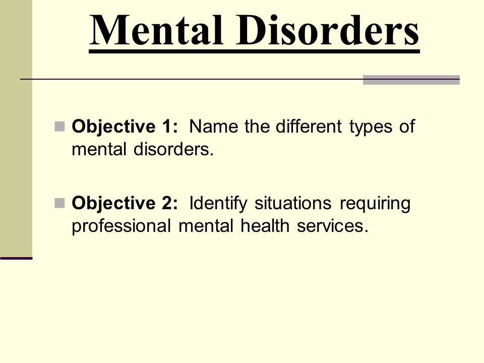 Mental Disorders Objective 1: Name the different types of mental disorders.