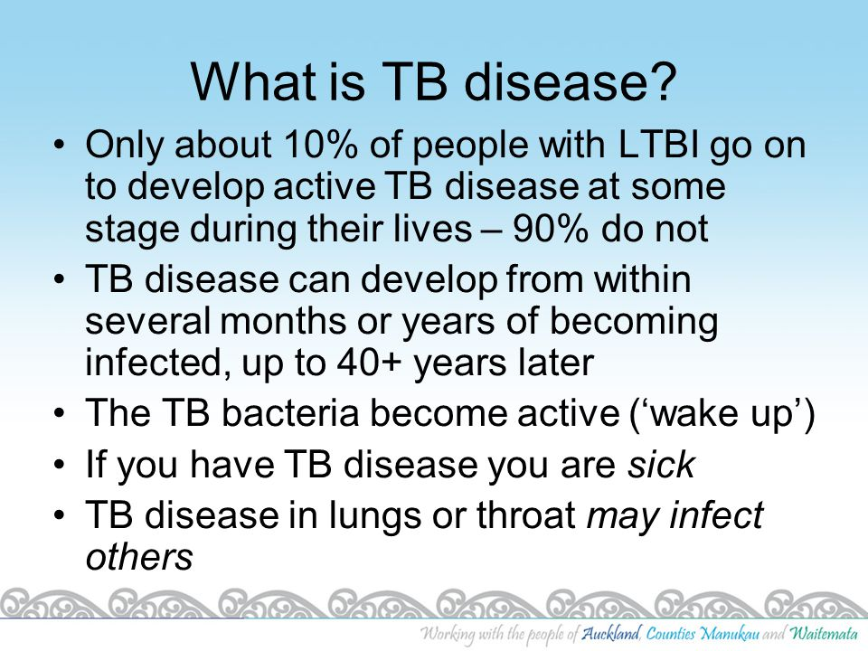 What is TB disease Only about 10% of people with LTBI go on to develop active TB disease at some stage during their lives – 90% do not.