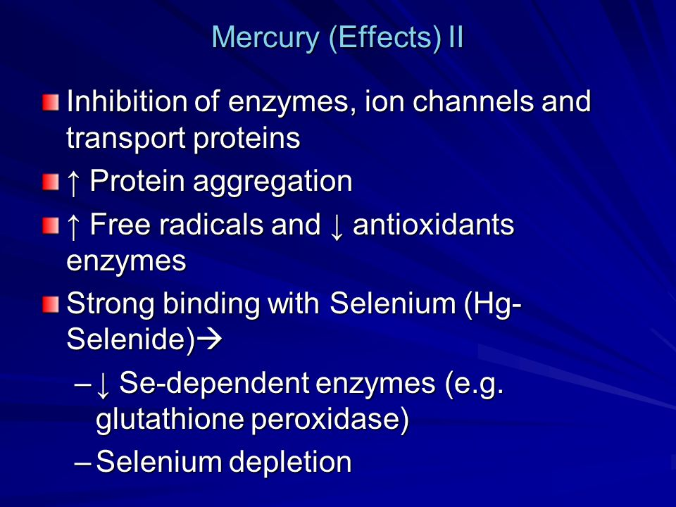 Mercury (Effects) II Inhibition of enzymes, ion channels and transport proteins. ↑ Protein aggregation.