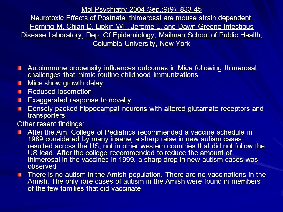 Mol Psychiatry 2004 Sep.;9(9): 833-45 Neurotoxic Effects of Postnatal thimerosal are mouse strain dependent, Horning M, Chian D, Lipkin WI., Jerome L. and Dawn Greene Infectious Disease Laboratory, Dep. Of Epidemiology, Mailman School of Public Health, Columbia University, New York