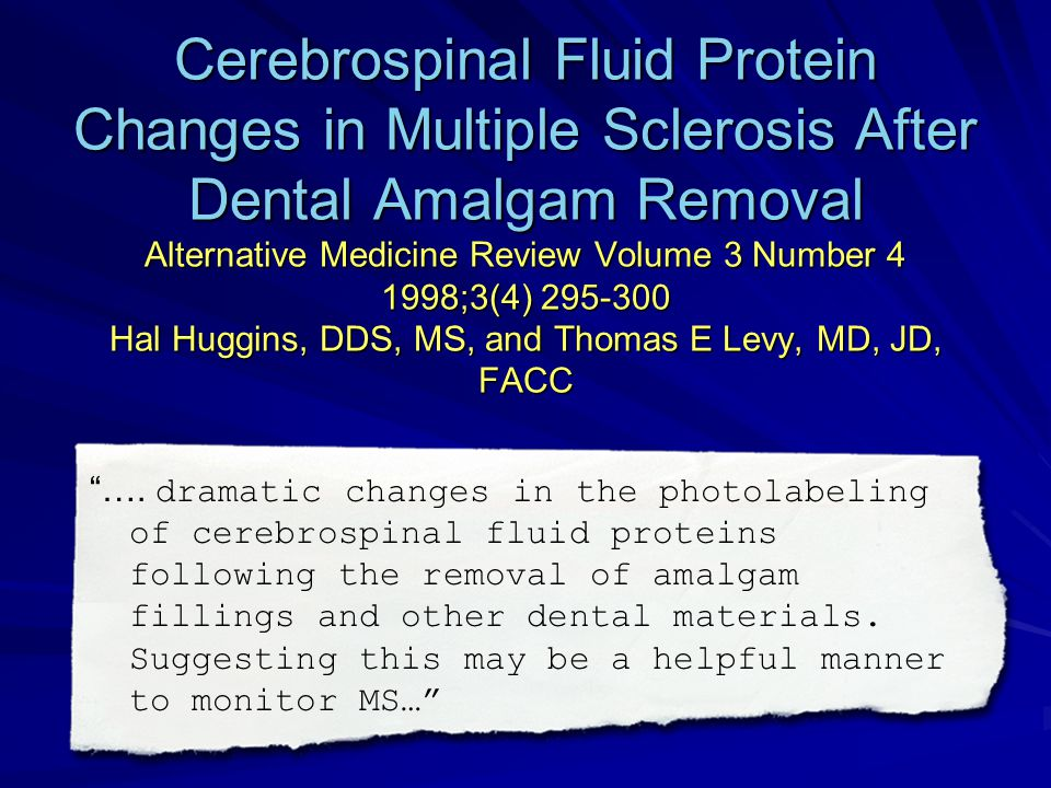 Cerebrospinal Fluid Protein Changes in Multiple Sclerosis After Dental Amalgam Removal Alternative Medicine Review Volume 3 Number 4 1998;3(4) 295-300 Hal Huggins, DDS, MS, and Thomas E Levy, MD, JD, FACC