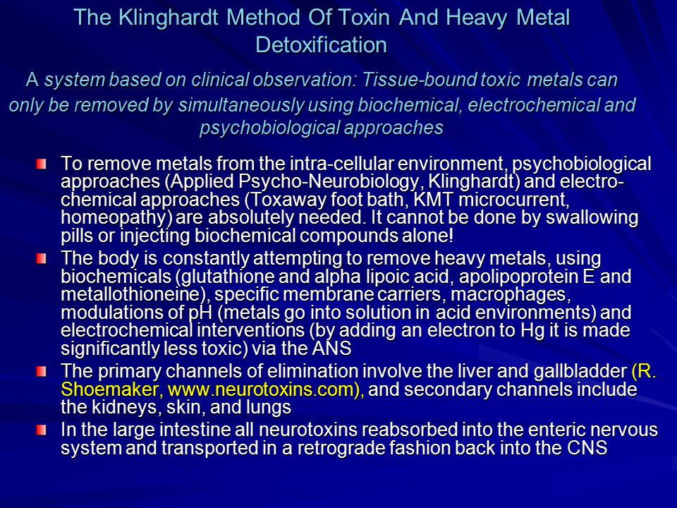 The Klinghardt Method Of Toxin And Heavy Metal Detoxification A system based on clinical observation: Tissue-bound toxic metals can only be removed by simultaneously using biochemical, electrochemical and psychobiological approaches