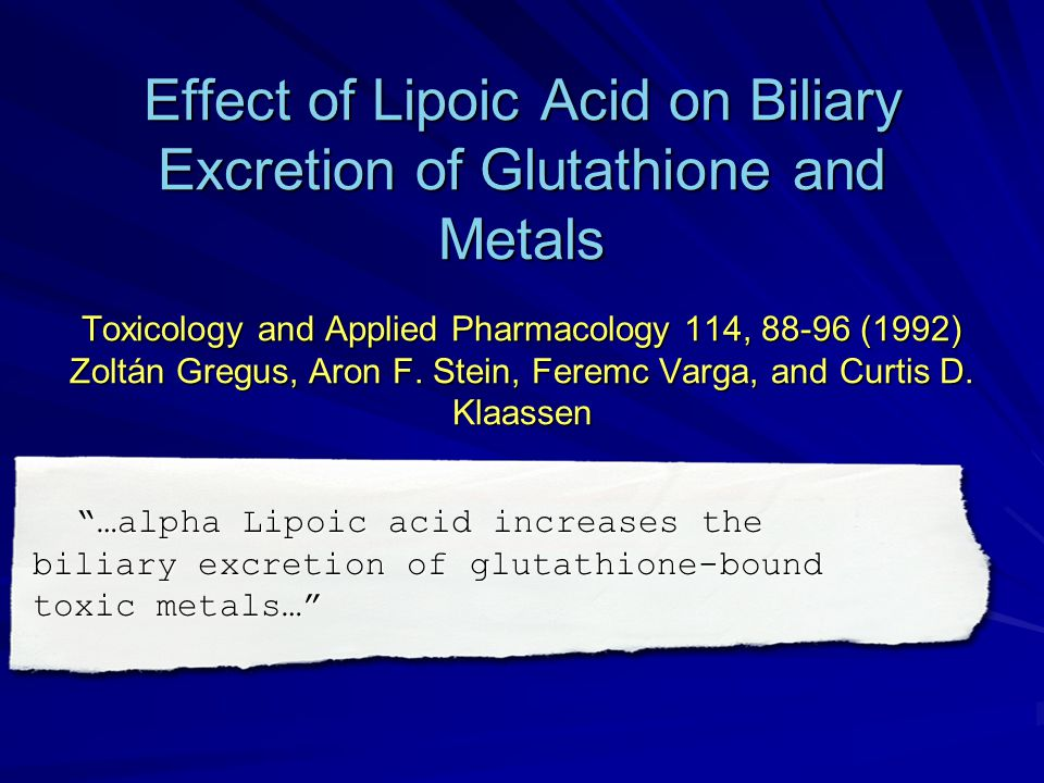 Effect of Lipoic Acid on Biliary Excretion of Glutathione and Metals Toxicology and Applied Pharmacology 114, 88-96 (1992) Zoltán Gregus, Aron F. Stein, Feremc Varga, and Curtis D. Klaassen