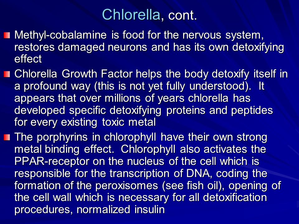 Chlorella, cont. Methyl-cobalamine is food for the nervous system, restores damaged neurons and has its own detoxifying effect.